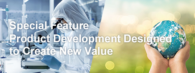 Special Feature:Product Development Designed to Create New Value
